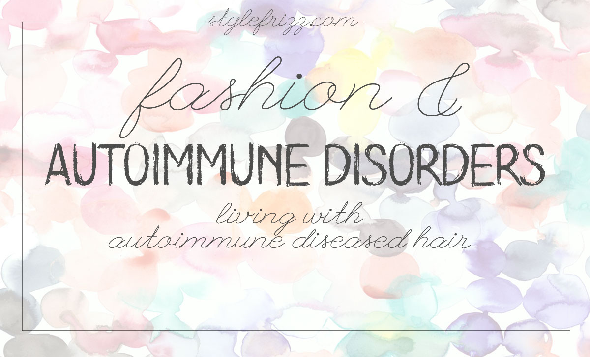 Autoimmune Disorders And Fashion (Part Two: Living With Autoimmune Diseased Hair)
