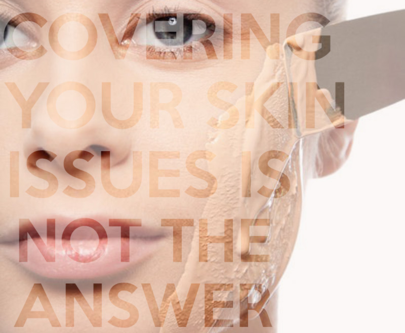 covering your skin issues is not the way to go
