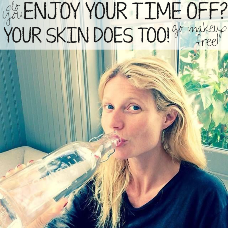enjoy your time off go makeup free Gwyneth Paltrow