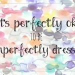 It's Ok To Be Imperfectly Dressed!