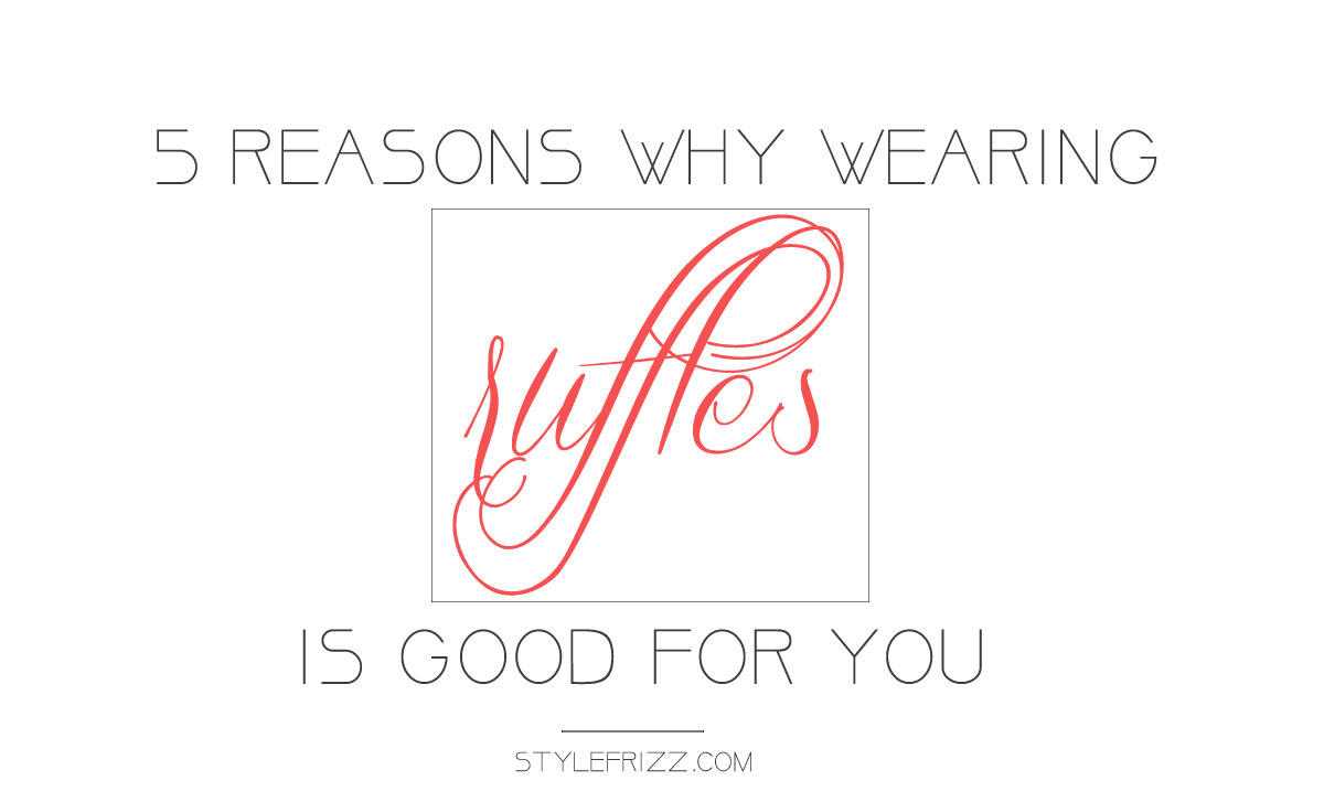 5 Reasons Why Wearing Ruffles Is Good For You!